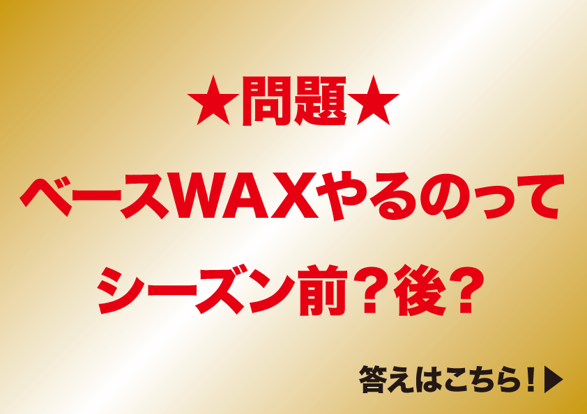 ★問題★ ベースWAXやるのってシーズン前?後?